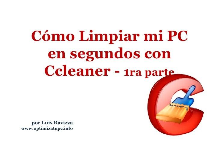 por Luis Ravizza www.optimizatupc.info Cómo Limpiar mi PC en segundos con Ccleaner -  1 ra parte