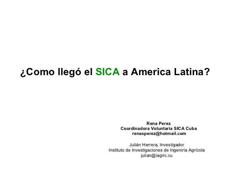 ¿Como llegó el  SICA  a America Latina? Rena Perez Coordinadora Voluntaria SICA Cuba [email_address] Julián Herr