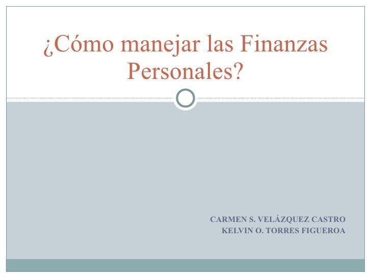 ¿Cómo manejar las Finanzas       Personales?                    CARMEN S. VELÁZQUEZ CASTRO                  KELVIN O. TORR...