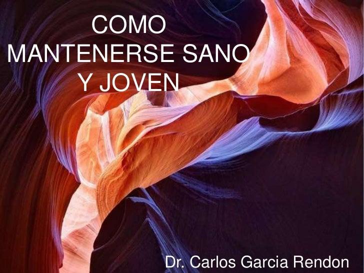 COMOMANTENERSE SANO    Y JOVEN         Dr. Carlos Garcia Rendon