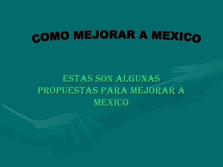ESTAS SON ALGUNAS PROPUESTAS PARA MEJORAR A MEXICO COMO MEJORAR A MEXICO