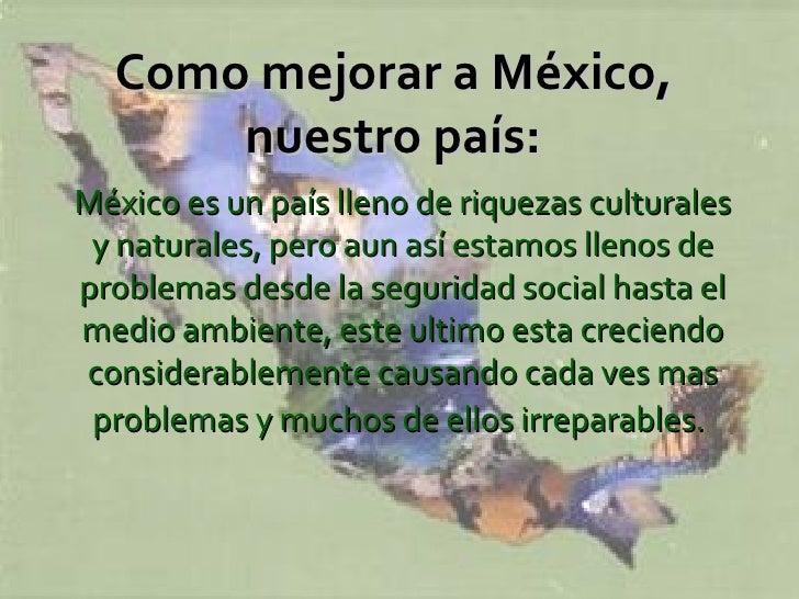 Como mejorar a México,  nuestro país:   México es un país lleno de riquezas culturales y naturales, pero aun así estamos l...