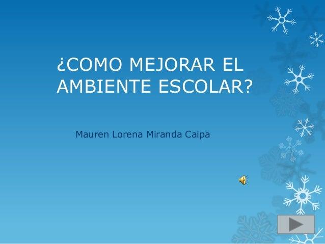 ¿COMO MEJORAR ELAMBIENTE ESCOLAR? Mauren Lorena Miranda Caipa