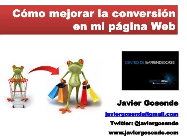 Cómo mejorar la conversión         en mi página Web                      Javier Gosende               javiergosende@gmail....