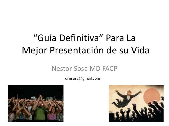"""""""Guía Definitiva"""" Para La Mejor Presentación de su Vida Nestor Sosa MD FACP drnsosa@gmail.com"""