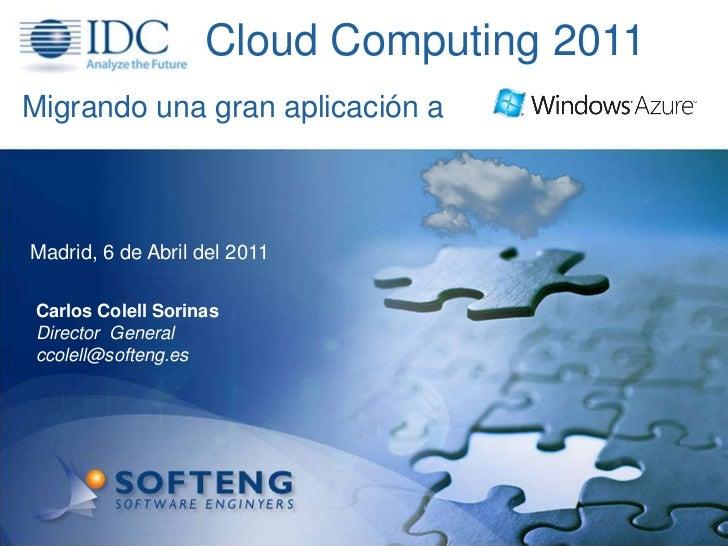 Cloud Computing 2011<br />Migrando una gran aplicación a<br />Madrid, 6 de Abrildel 2011<br />Carlos Colell Sorinas<br />D...