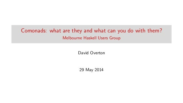 Comonads: what are they and what can you do with them? Melbourne Haskell Users Group David Overton 29 May 2014
