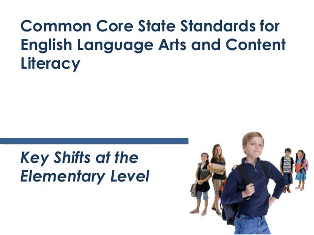 Common Core State Standards forEnglish Language Arts and ContentLiteracyKey Shifts at theElementary Level