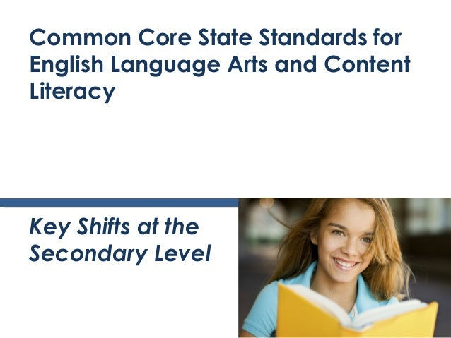 Common Core State Standards forEnglish Language Arts and ContentLiteracyKey Shifts at theSecondary Level