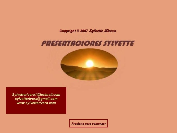 Copyright  ©   2007   Sylvette Rivera [email_address] [email_address] www.sylvetterivera.com Presiona para comenzar