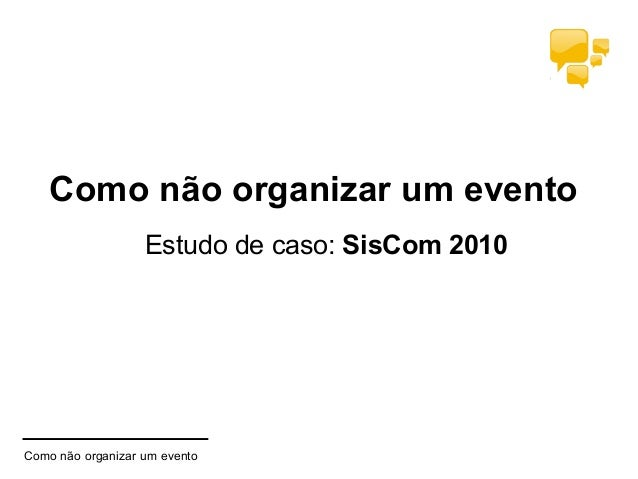 Como não organizar um evento Estudo de caso: SisCom 2010 Como não organizar um evento