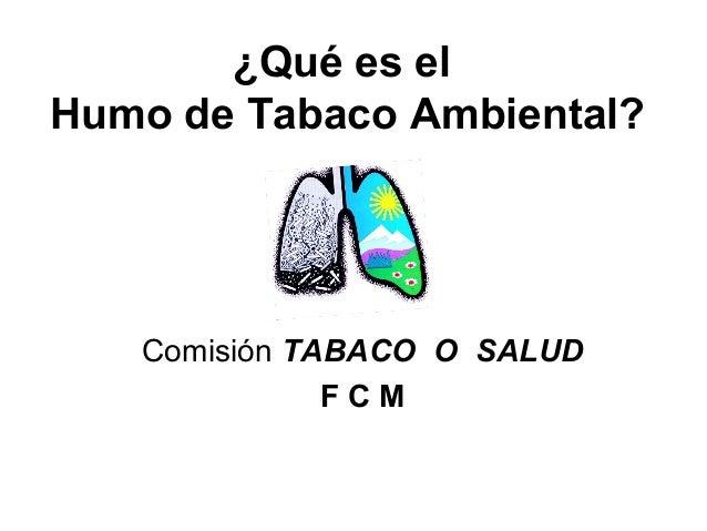 ¿Qué es el Humo de Tabaco Ambiental? Comisión TABACO O SALUD F C M