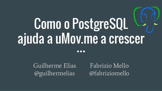 Como o PostgreSQL ajuda a uMov.me a crescer Guilherme Elias Fabrizio Mello @guilhermelias @fabriziomello