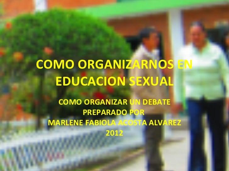 COMO ORGANIZARNOS EN  EDUCACION SEXUAL   COMO ORGANIZAR UN DEBATE        PREPARADO POR MARLENE FABIOLA ACOSTA ALVAREZ     ...