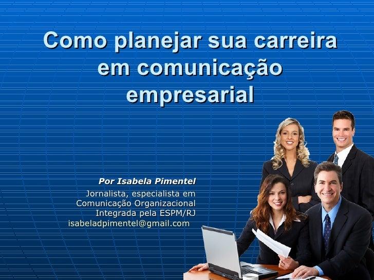 Como planejar sua carreira   em comunicação      empresarial          Por Isabela Pimentel      Jornalista, especialista e...