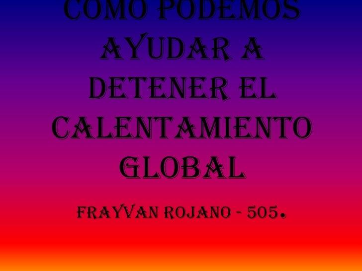 COMO PODEMOS    AYUDAR A   DETENER ELCALENTAMIENTO      GLOBAL  frayvan rojano - 505.