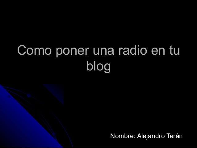 Como poner una radio en tu         blog              Nombre: Alejandro Terán