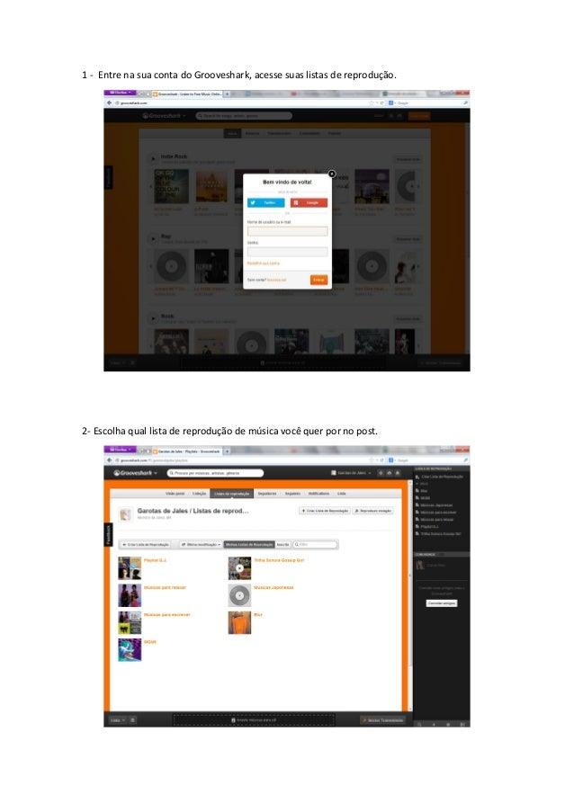1 - Entre na sua conta do Grooveshark, acesse suas listas de reprodução. 2- Escolha qual lista de reprodução de música voc...