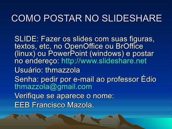COMO POSTAR NO SLIDESHARE SLIDE: Fazer os slides com suas figuras, textos, etc, no OpenOffice ou BrOffice (linux) ou Power...