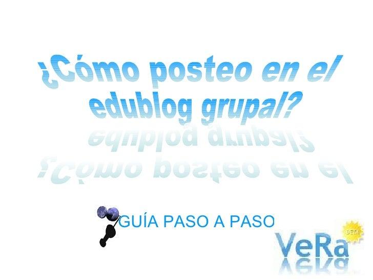 GUÍA PASO A PASO ¿Cómo posteo en el edublog grupal? ¿Cómo posteo en el edublog grupal?