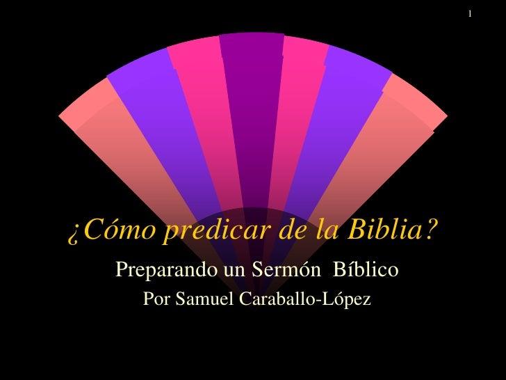 1¿Cómo predicar de la Biblia?   Preparando un Sermón Bíblico     Por Samuel Caraballo-López