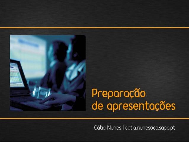 Preparação de apresentações Cátia Nunes | catia.nunes@co.sapo.pt