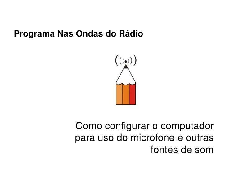 Programa Nas Ondas do Rádio                 Como configurar o computador             para uso do microfone e outras       ...
