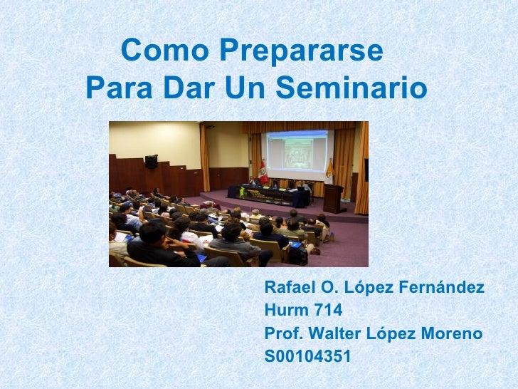Como Prepararse  Para Dar Un Seminario Rafael O. López Fernández Hurm 714 Prof. Walter López Moreno S00104351