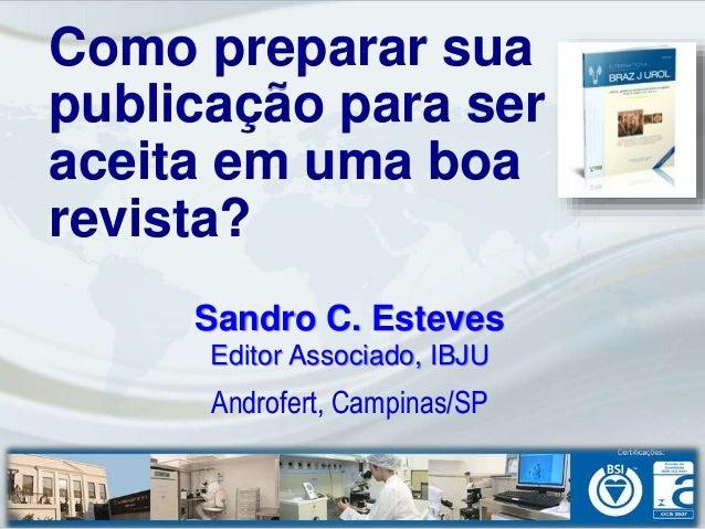 Sandro C. Esteves Editor Associado, IBJU Androfert, Campinas/SP Como preparar sua publicação para ser aceita em uma boa re...