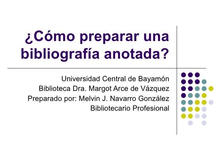 ¿Cómo preparar una bibliografía anotada? Universidad Central de Bayamón Biblioteca Dra. Margot Arce de Vázquez Preparado p...