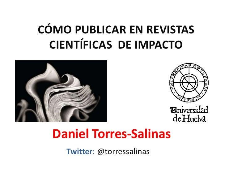 CÓMO PUBLICAR EN REVISTAS  CIENTÍFICAS DE IMPACTO  Daniel Torres-Salinas    Twitter: @torressalinas