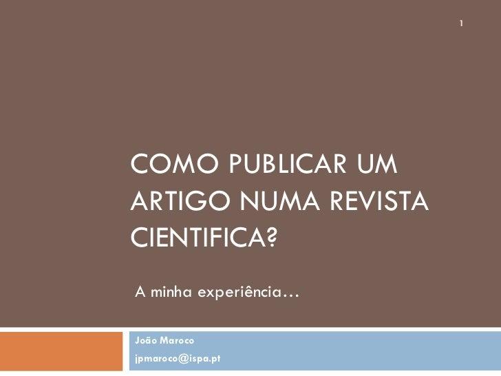 1     COMO PUBLICAR UM ARTIGO NUMA REVISTA CIENTIFICA? A minha experiência…  João Maroco jpmaroco@ispa.pt