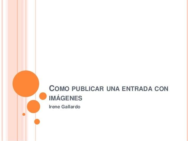COMO PUBLICAR UNA ENTRADA CON IMÁGENES Irene Gallardo