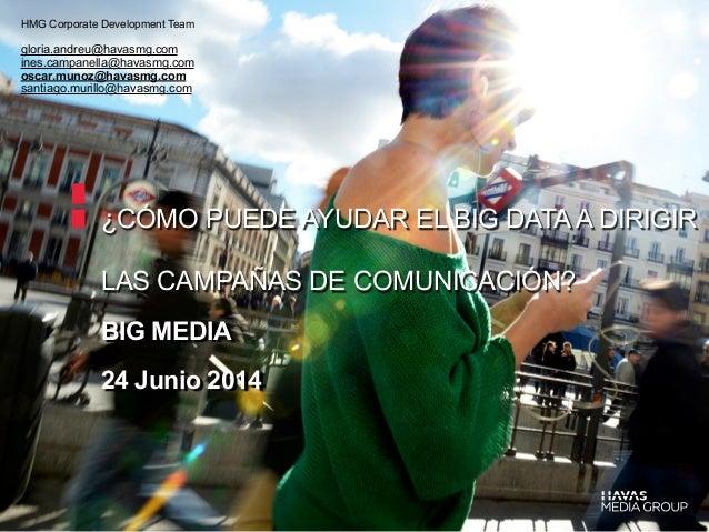 ¿CÓMO PUEDE AYUDAR EL BIG DATAA DIRIGIR LAS CAMPAÑAS DE COMUNICACIÓN? BIG MEDIA 24 Junio 2014 HMG Corporate Development Te...