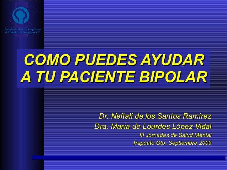 COMO PUEDES AYUDAR A TU PACIENTE BIPOLAR Dr. Neftalí de los Santos Ramírez Dra. María de Lourdes López Vidal III Jornadas ...