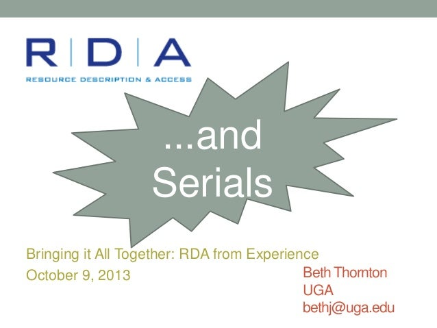 ...and Serials Bringing it All Together: RDA from Experience Beth Thornton October 9, 2013 UGA bethj@uga.edu