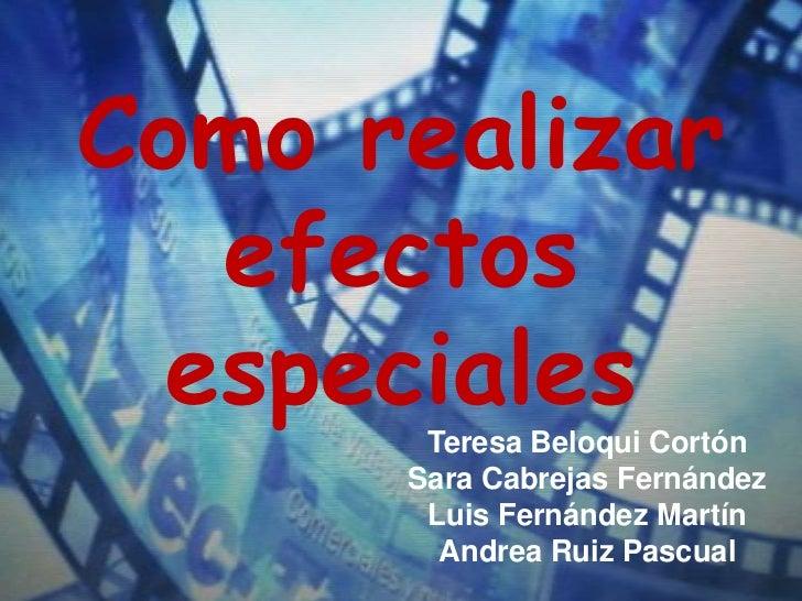 Como realizar   efectos  especiales       Teresa Beloqui Cortón      Sara Cabrejas Fernández       Luis Fernández Martín  ...