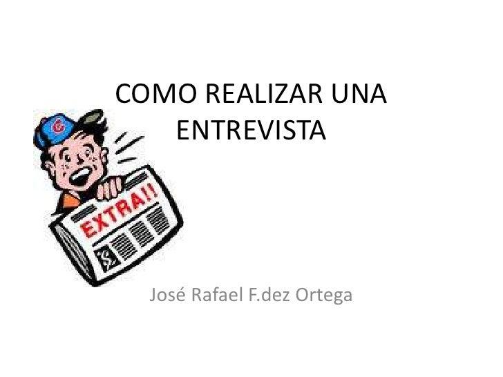 COMO REALIZAR UNA   ENTREVISTA  José Rafael F.dez Ortega