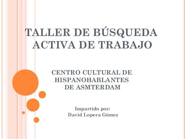 TALLER DE BÚSQUEDA ACTIVA DE TRABAJO CENTRO CULTURAL DE HISPANOHABLANTES DE ASMTERDAM Impartido por: David Lopera Gómez