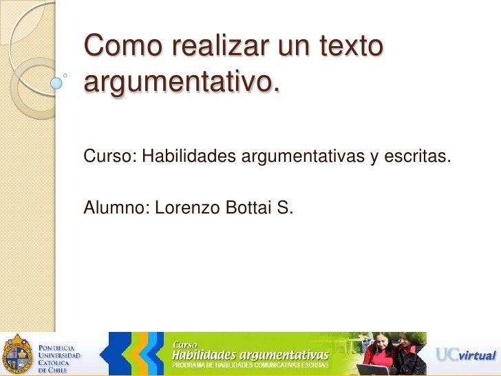 Como realizar un texto argumentativo.  <br />Curso: Habilidades argumentativas y escritas. <br />Alumno: Lorenzo Bottai S....