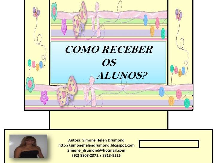 COMO RECEBER       OS      ALUNOS?      Autora: Simone Helen Drumondhttp://simonehelendrumond.blogspot.com     Simone_drum...