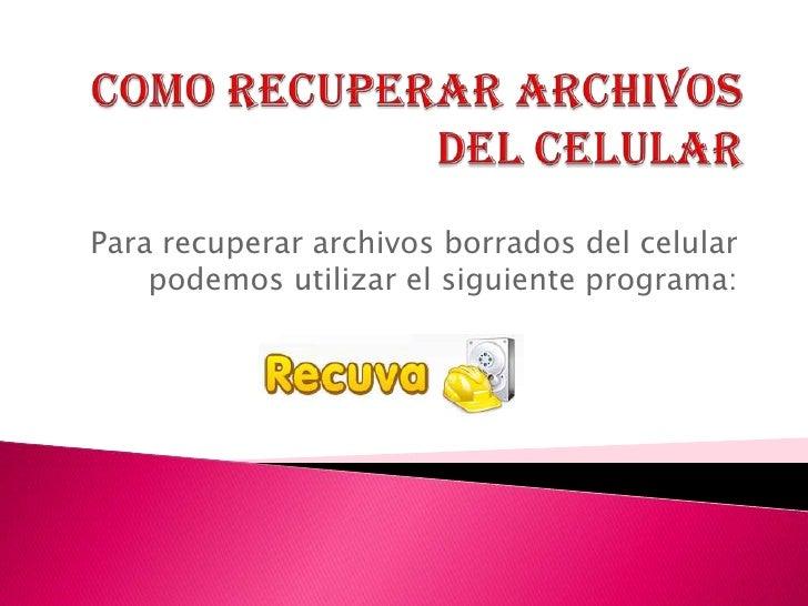 Como recuperar archivos del celular<br />Para recuperar archivos borrados del celular podemos utilizar el siguiente progra...