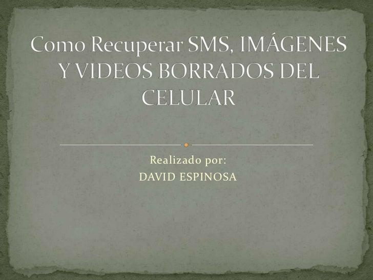 Realizado por:<br />DAVID ESPINOSA<br />Como Recuperar SMS, IMÁGENES Y VIDEOS BORRADOS DEL CELULAR<br />