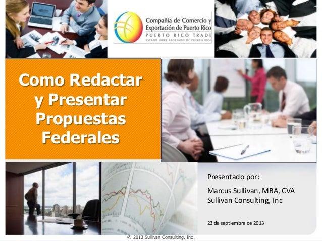 Como Redactar y Presentar Propuestas Federales Presentado por:  Marcus Sullivan, MBA, CVA Sullivan Consulting, Inc 23 de s...