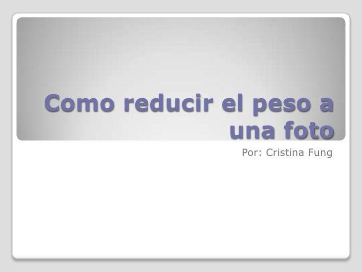 Como reducir el peso a una foto<br />Por: Cristina Fung<br />