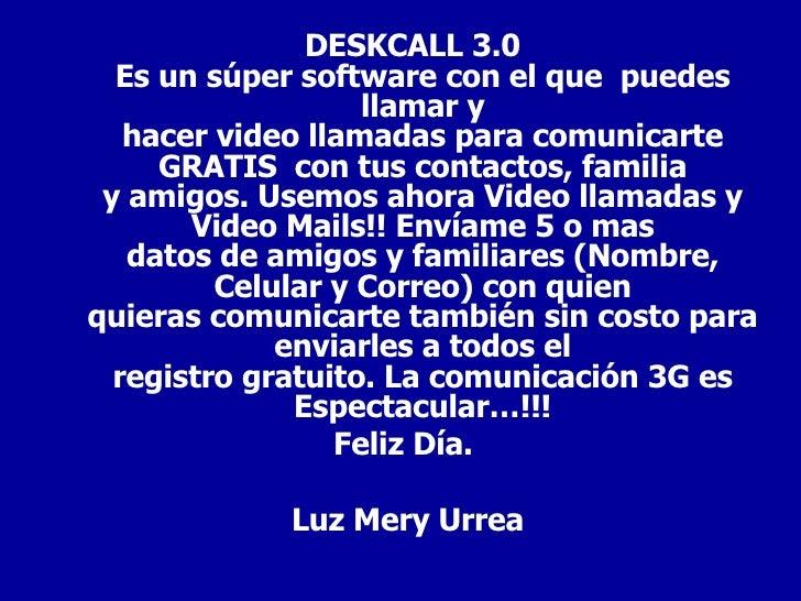 <ul><li>DESKCALL 3.0 Es un súper software con el quepuedes llamar y hacer video llamadas para comunicarte GRATIScon tu...