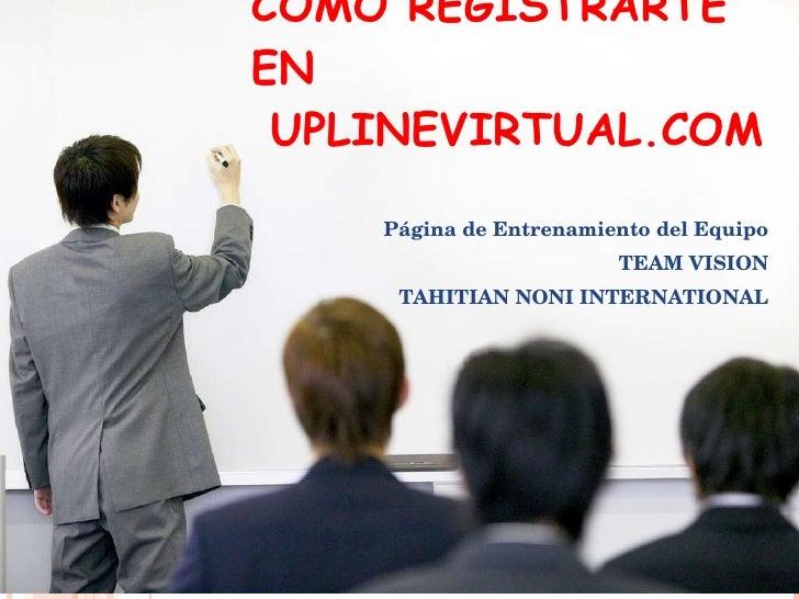 COMO REGISTRARTE EN   UPLINEVIRTUAL.COM Página de Entrenamiento del Equipo TEAM VISION TAHITIAN NONI INTERNATIONAL