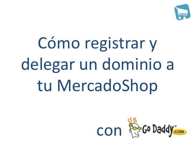 Cómo registrar ydelegar un dominio a  tu MercadoShop         con