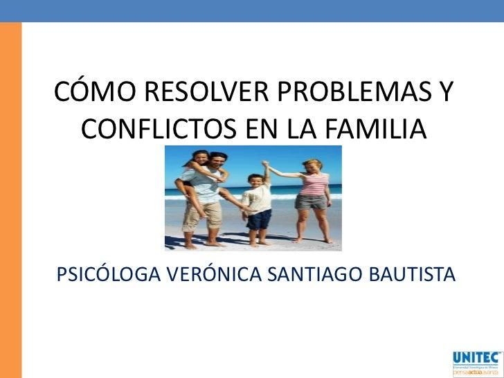CÓMO RESOLVER PROBLEMAS Y CONFLICTOS EN LA FAMILIA<br />PSICÓLOGA VERÓNICA SANTIAGO BAUTISTA<br />