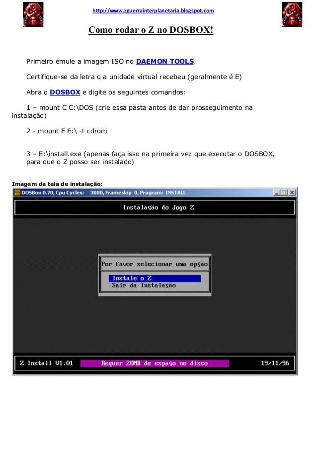 Como rodar o Z no DOSBOX! Primeiro emule a imagem ISO no DAEMON TOOLS. Certifique-se da letra q a unidade virtual recebeu ...
